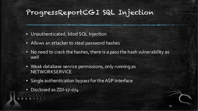 ProgressReportCGI SQL Injection ▪ Unauthenticated, blind SQL Injection ▪ Allows an attacker to steal password hashes ▪ No ...