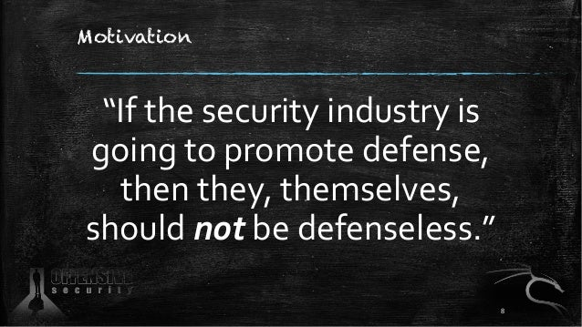 """Motivation """"If the security industry is going to promote defense, then they, themselves, should not be defenseless."""" 8"""