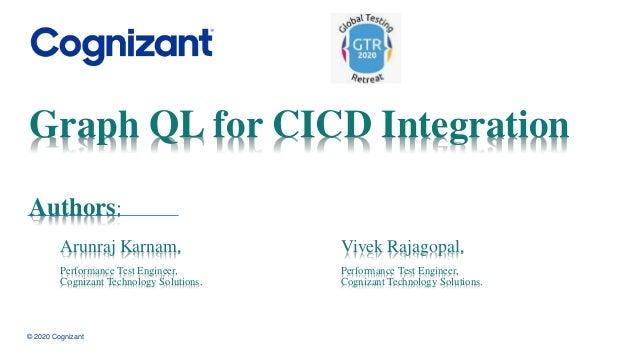 Graph QL for CICD Integration Arunraj Karnam, Performance Test Engineer, Cognizant Technology Solutions. © 2020 Cognizant ...