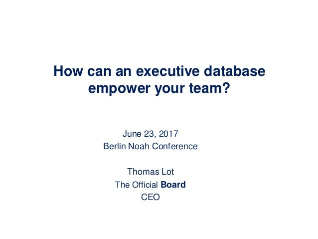 How can an executive database empower your team? June 23, 2017 Berlin Noah Conference Thomas Lot The Official Board CEO