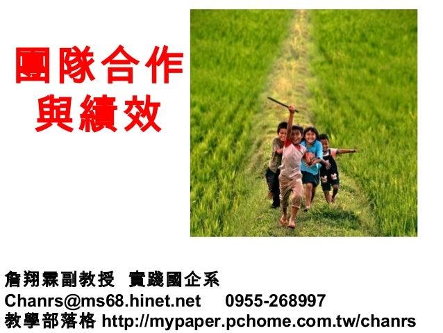 團隊合作 與績效 詹翔霖副教授 實踐國企系 Chanrs@ms68.hinet.net 0955-268997 教學部落格 http://mypaper.pchome.com.tw/chanrs