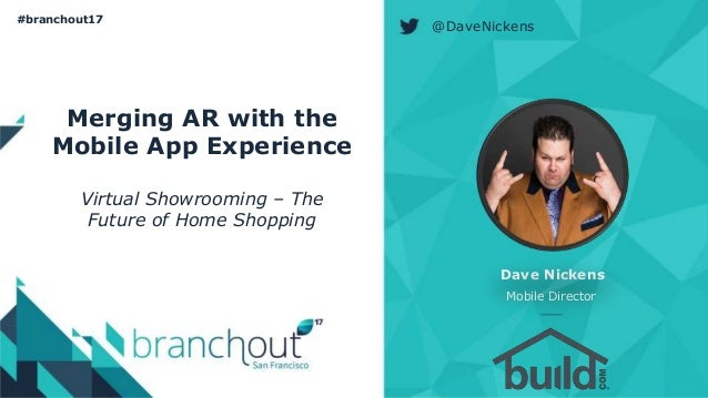 @DaveNickens #branchout17 Merging AR with the Mobile App Experience Virtual Showrooming – The Future of Home Shopping Dave...