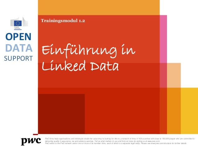 DATA SUPPORT OPEN Trainingsmodul 1.2 Einführung in Linked Data PwC firms help organisations and individuals create the val...