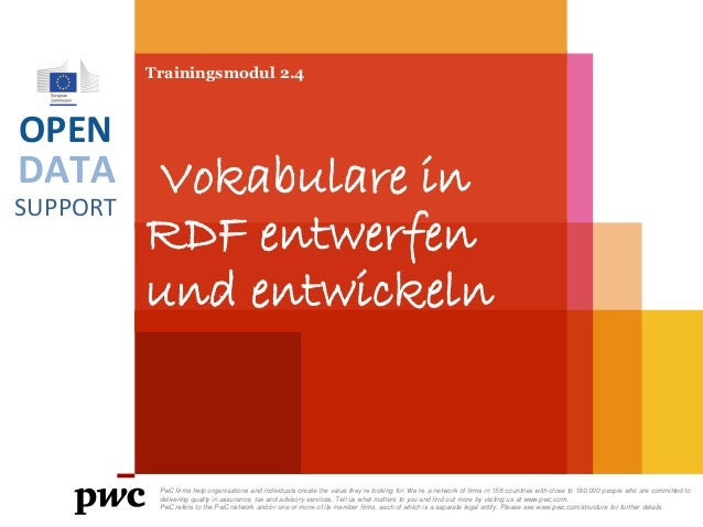 DATA SUPPORT OPEN Trainingsmodul 2.4 Vokabulare in RDF entwerfen und entwickeln PwC firms help organisations and individua...