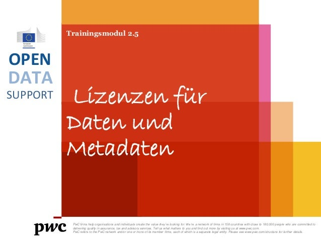 DATA SUPPORT OPEN Trainingsmodul 2.5 Lizenzen für Daten und Metadaten PwC firms help organisations and individuals create ...