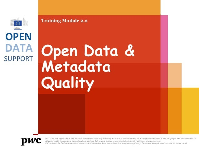 Training Module 2.2  OPEN  DATA SUPPORT  Open Data & Metadata Quality  PwC firms help organisations and individuals create...