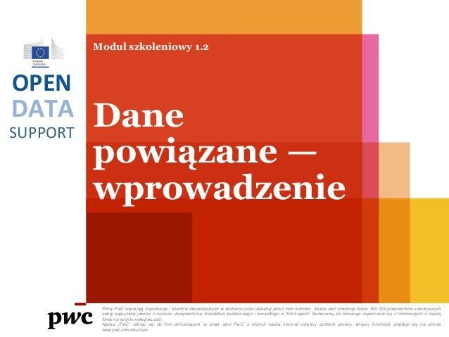 DATA SUPPORT OPEN Moduł szkoleniowy 1.2 Dane powiązane — wprowadzenie Firmy PwC wspierają organizacje i klientów indywidua...