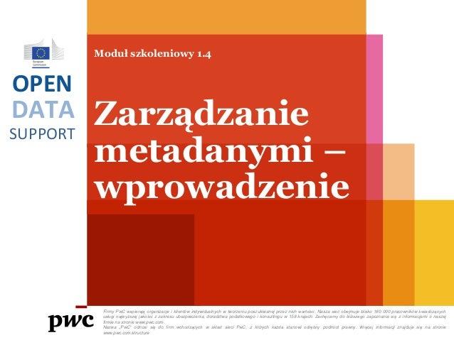 DATA SUPPORT OPEN Moduł szkoleniowy 1.4 Zarządzanie metadanymi – wprowadzenie Firmy PwC wspierają organizacje i klientów i...