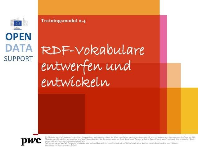 DATA SUPPORT OPEN Trainingsmodul 2.4 RDF-Vokabulare entwerfen und entwickeln Die Mitglieder des PwC Netzwerks unterstützen...