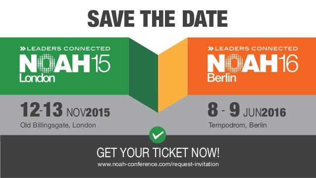 SAVE THE DATE GET YOUR TICKET NOW! www.noah-conference.com/request-invitation Old Billingsgate, London Tempodrom, Berlin 1...