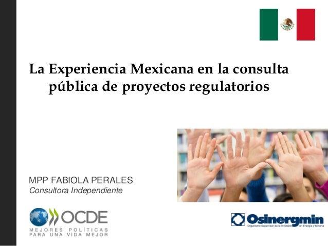 La Experiencia Mexicana en la consulta pública de proyectos regulatorios MPP FABIOLA PERALES Consultora Independiente