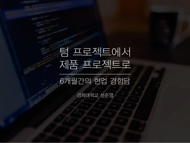 텀 프로젝트에서 제품 프로젝트로 6개월간의 현업 경험담 경희대학교 성준영