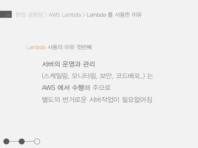 2.3 Lambda 사용의 이유 첫번째 서버의 운영과 관리 (스케일링, 모니터링, 보안, 코드배포..) 는 AWS 에서 수행해 주므로 별도의 번거로운 서버작업이 필요없어짐 현업 경험담 > AWS Lambda > Lamb...