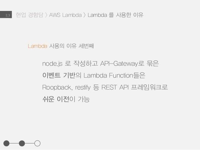 2.3 Lambda 사용의 이유 세번째 node.js 로 작성하고 API-Gateway로 묶은 이벤트 기반의 Lambda Function들은 Roopback, restify 등 REST API 프레임워크로 쉬운 이전이 ...