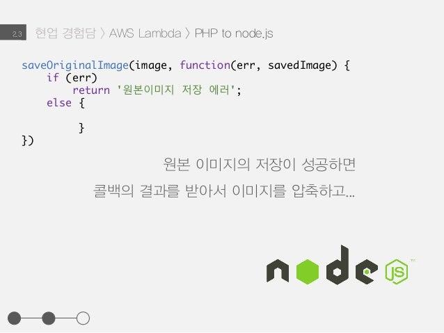 saveOriginalImage(image, function(err, savedImage) { if (err) return '원본이미지 저장 에러'; else { } }) 현업 경험담 > AWS Lambda > PHP ...