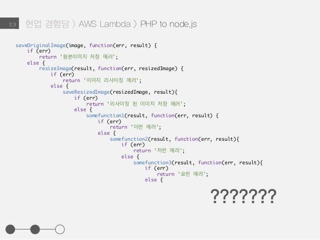 현업 경험담 > AWS Lambda > PHP to node.js2.3 saveOriginalImage(image, function(err, result) { if (err) return '원본이미지 저장 에러'; el...