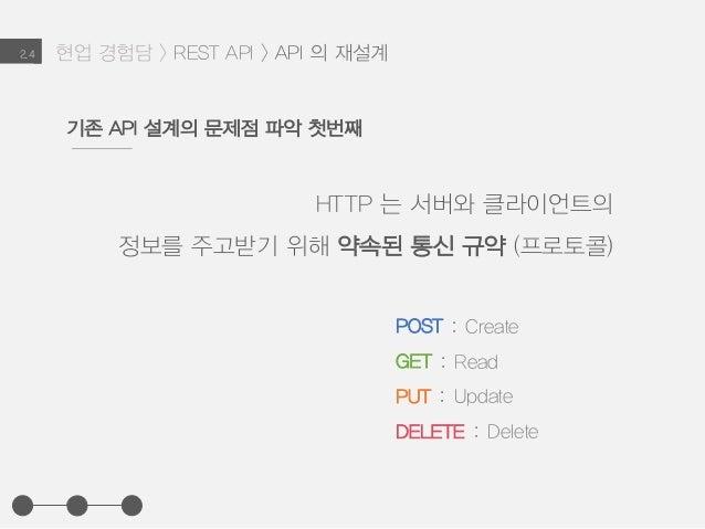 현업 경험담 > REST API > API 의 재설계2.4 HTTP 는 서버와 클라이언트의 정보를 주고받기 위해 약속된 통신 규약 (프로토콜) 기존 API 설계의 문제점 파악 첫번째 POST : Create GET : ...