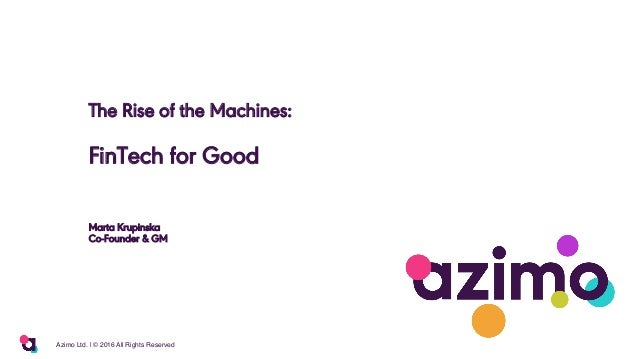 The Rise of the Machines: FinTech for Good Marta Krupinska Co-Founder & GM 1Azimo Ltd.   © 2016 All Rights Reserved