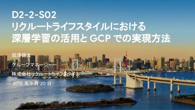D2-2-S02 リクルートライフスタイルにおける 深層学習の活用と GCP での実現方法 堀澤健太 グループマネージャー 株式会社リクルートライフスタイル 2018 年 9 月 20 日
