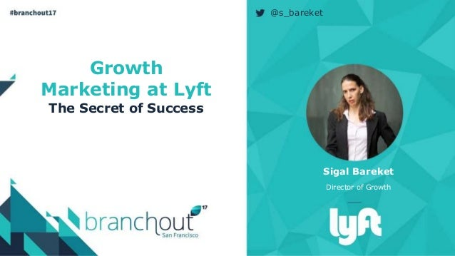 Growth Marketing at Lyft The Secret of Success Sigal Bareket Director of Growth @s_bareket