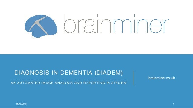 DIAGNOSIS IN DEMENTIA (DIADEM) AN AUTOMATED IMAGE ANALYSIS AND REPORTING PLATFORM brainminer.co.uk 08/12/2016 1