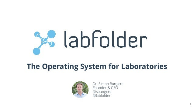 The Operating System for Laboratories 1 Dr. Simon Bungers Founder & CEO @sbungers @labfolder