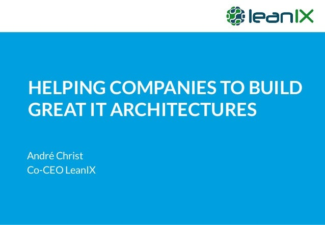 HELPING COMPANIES TO BUILD GREAT IT ARCHITECTURES André Christ Co-CEO LeanIX