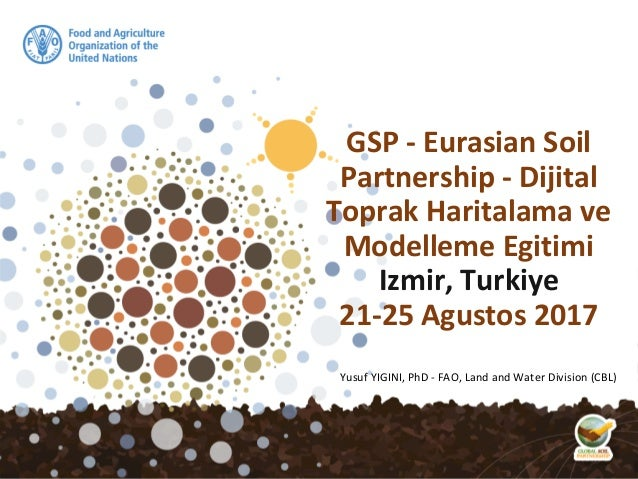 Yusuf YIGINI, PhD - FAO, Land and Water Division (CBL) GSP - Eurasian Soil Partnership - Dijital Toprak Haritalama ve Mode...