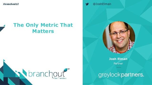 The Only Metric That Matters Josh Elman Partner @JoshElman