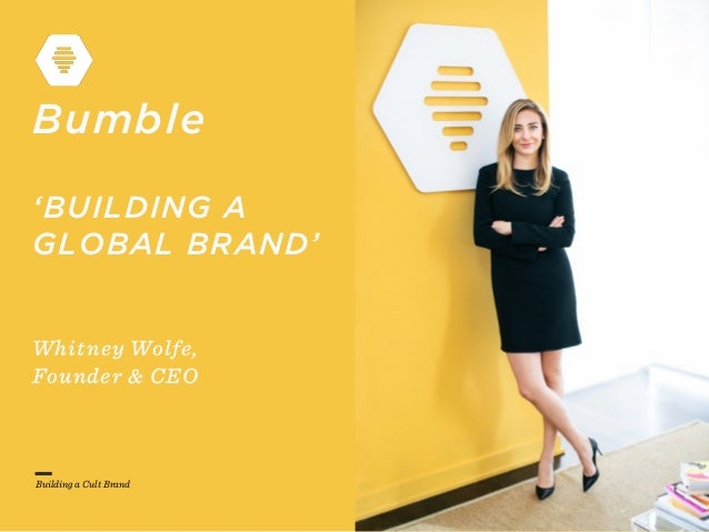 Building a Cult Brand Bumble 'BUILDING A GLOBAL BRAND' Whitney Wolfe, Founder & CEO