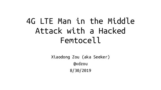 4G LTE Man in the Middle Attack with a Hacked Femtocell Xiaodong Zou (aka Seeker) @xdzou 8/30/2019