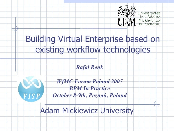 Adam Mickiewicz University Building Virtual Enterprise based on existing workflow technologies Rafał Renk WfMC Forum Polan...