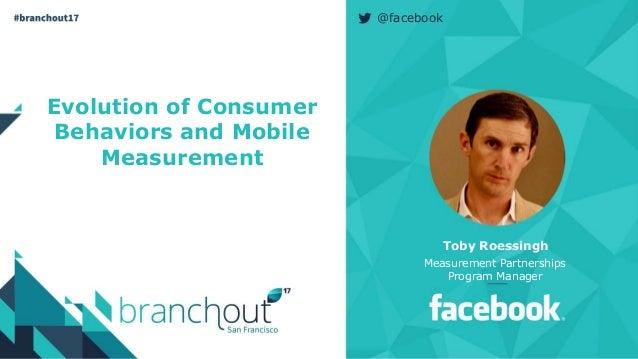@facebook Evolution of Consumer Behaviors and Mobile Measurement Toby Roessingh Measurement Partnerships Program Manager