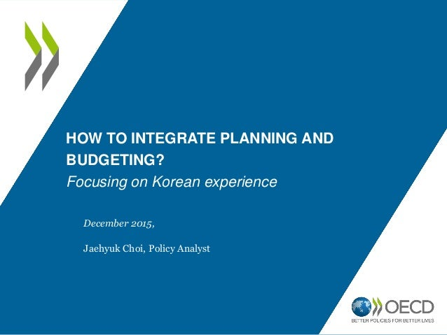 HOW TO INTEGRATE PLANNING AND BUDGETING? Focusing on Korean experience December 2015, Jaehyuk Choi, Policy Analyst