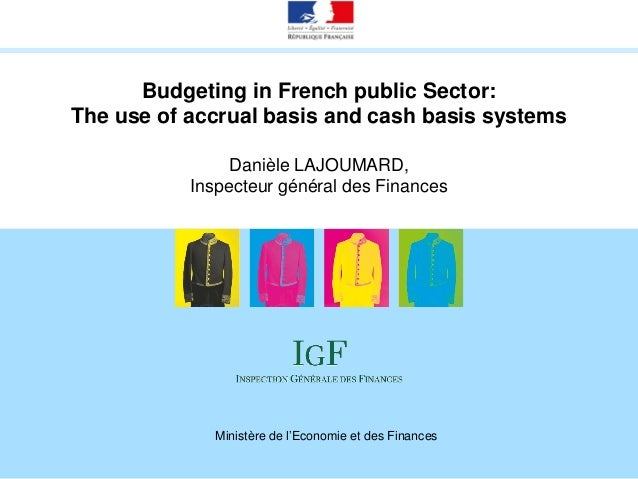 Budgeting in French public Sector: The use of accrual basis and cash basis systems Danièle LAJOUMARD, Inspecteur général d...