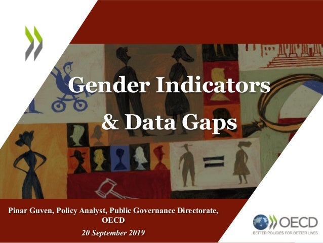 Gender Indicators & Data Gaps Pinar Guven, Policy Analyst, Public Governance Directorate, OECD 20 September 2019