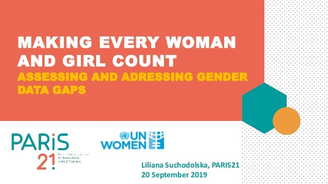 MAKING EVERY WOMAN AND GIRL COUNT ASSESSING AND ADRESSING GENDER DATA GAPS Liliana Suchodolska, PARIS21 20 September 2019