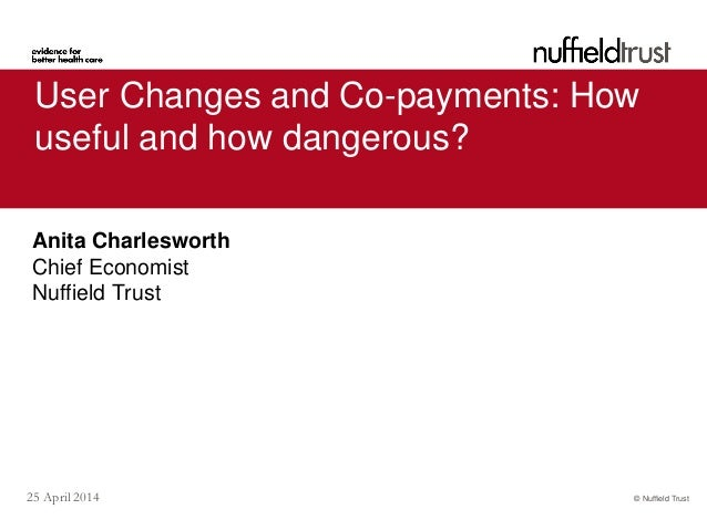 © Nuffield Trust25 April 2014 User Changes and Co-payments: How useful and how dangerous? Anita Charlesworth Chief Economi...