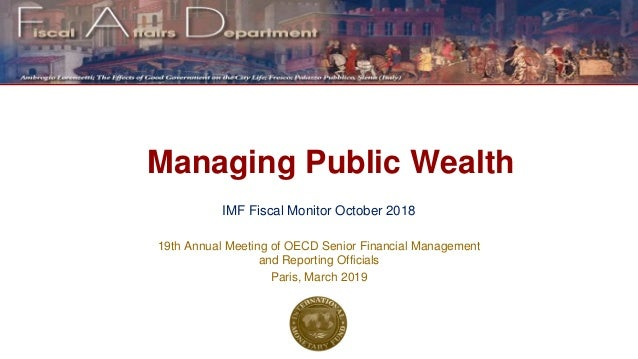 Managing Public Wealth IMF Fiscal Monitor October 2018 19th Annual Meeting of OECD Senior Financial Management and Reporti...