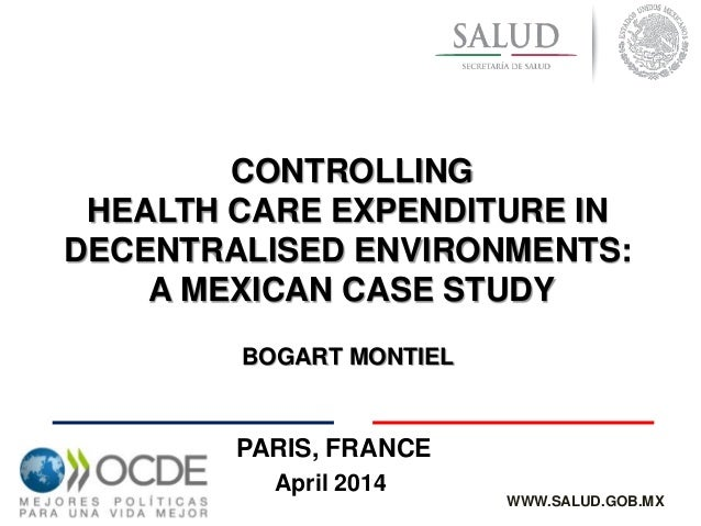 April 2014 CONTROLLING HEALTH CARE EXPENDITURE IN DECENTRALISED ENVIRONMENTS: A MEXICAN CASE STUDY BOGART MONTIEL WWW.SALU...