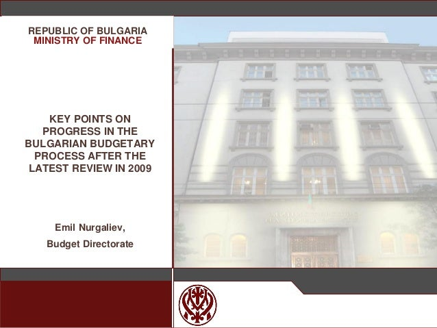 МИНИСТЕРСТВО НА ФИНАНСИТЕ KEY POINTS ON PROGRESS IN THE BULGARIAN BUDGETARY PROCESS AFTER THE LATEST REVIEW IN 2009 Emil N...