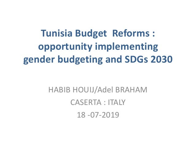 Tunisia Budget Reforms : opportunity implementing gender budgeting and SDGs 2030 HABIB HOUIJ/Adel BRAHAM CASERTA : ITALY 1...
