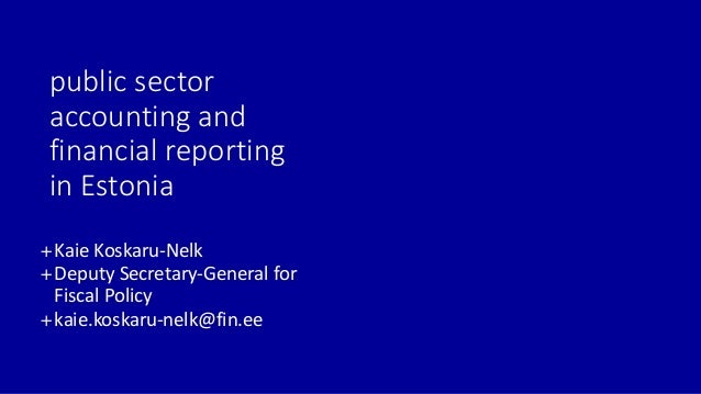 public sector accounting and financial reporting in Estonia +Kaie Koskaru-Nelk +Deputy Secretary-General for Fiscal Policy...