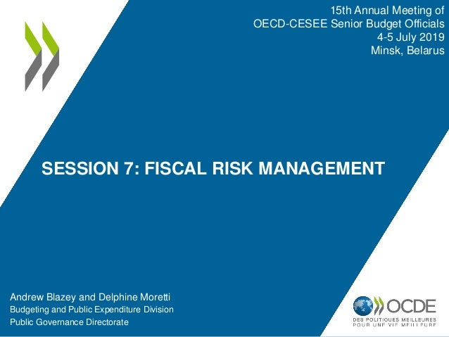 SESSION 7: FISCAL RISK MANAGEMENT Andrew Blazey and Delphine Moretti Budgeting and Public Expenditure Division Public Gove...