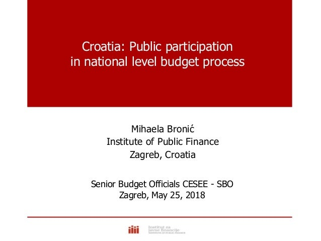 Croatia: Public participation in national level budget process Mihaela Bronić Institute of Public Finance Zagreb, Croatia ...