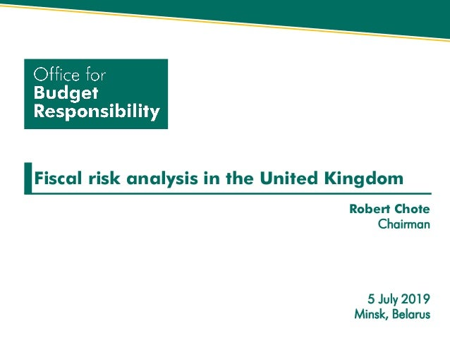Fiscal risk analysis in the United Kingdom Robert Chote Chairman 5 July 2019 Minsk, Belarus