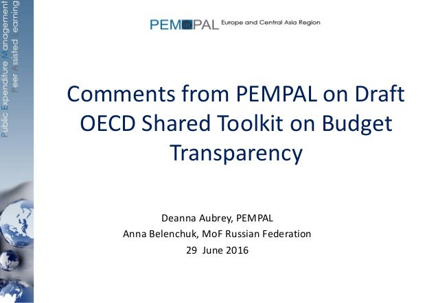 Comments from PEMPAL on Draft OECD Shared Toolkit on Budget Transparency Deanna Aubrey, PEMPAL Anna Belenchuk, MoF Russian...