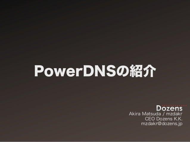 PowerDNSの紹介        Akira Matsuda / mzdakr               CEO Dozens K.K.              mzdakr@dozens.jp