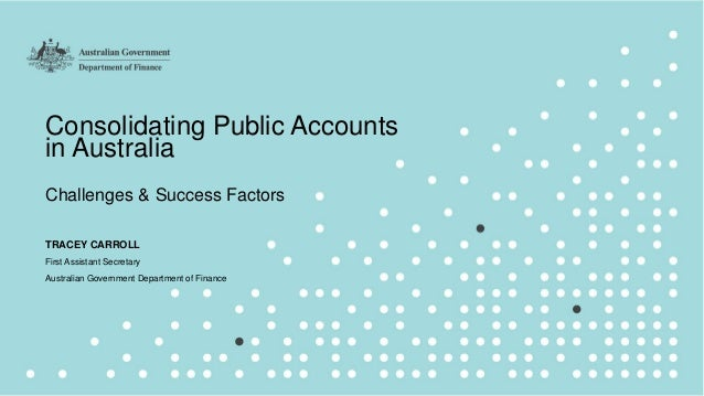 1 Consolidating Public Accounts in Australia Challenges & Success Factors TRACEY CARROLL First Assistant Secretary Austral...