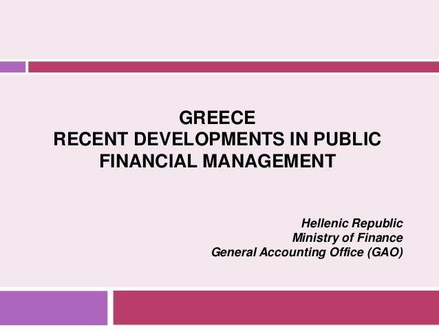 GREECE RECENT DEVELOPMENTS IN PUBLIC FINANCIAL MANAGEMENT Hellenic Republic Ministry of Finance General Accounting Office ...